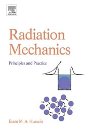 Radiation Mechanics - Principles and Practice ebook by Esam M A Hussein