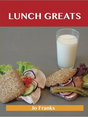 Lunch Greats: Delicious Lunch Recipes, The Top 100 Lunch Recipes ebook by Franks Jo