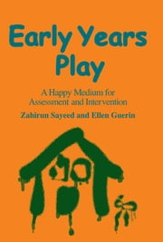 Early Years Play - A Happy Medium for Assessment and Intervention ebook by Zahirun Sayeed,Ellen Guerin