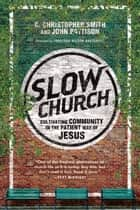 Slow Church - Cultivating Community in the Patient Way of Jesus ebook by C. Christopher Smith, John Pattison, Jonathan Wilson-Hartgrove