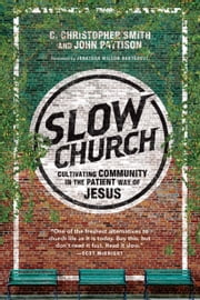 Slow Church - Cultivating Community in the Patient Way of Jesus ebook by C. Christopher Smith,John Pattison,Jonathan Wilson-Hartgrove
