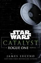 Star Wars: Catalyst - A Rogue One Novel eBook by James Luceno