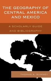 The Geography of Central America and Mexico - A Scholarly Guide and Bibliography ebook by Thomas A. Rumney