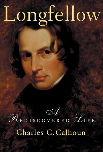 Longfellow - A Rediscovered Life ebook by Charles C. Calhoun