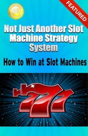 Not Just Another Slot Machine Strategy System: How to Win at Slot Machines ebook by Greg Elder