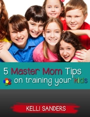 5 Master Mom Tips on Training Your Kids ebook by Kelli Sanders