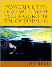 Powerful Tips That Will Make You a Guru In Truck Driving ebook by Jay Bell