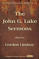 The John G. Lake Sermons ebook by John G. Lake, Ed. Gordon Lindsay