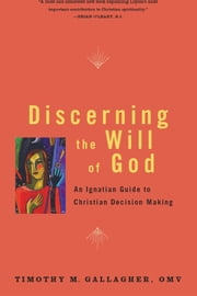 Discerning the Will of God: An Ignatian Guide to Christian Decision Making - An Ignatian Guide to Christian Decision Making ebook by Timothy M. Gallagher, OMV