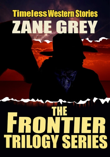 THE FRONTIER TRILOGY SERIES - 3 CLASSIC WESTERN STORIES ebook by ZANE GREY