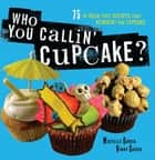 Who You Callin' Cupcake - 75 In-Your-Face Recipes that Reinvent the Cupcake ebook by Michelle Garcia, Valentin Garcia