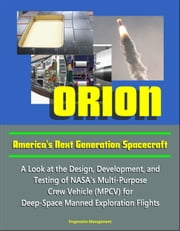 Orion: America's Next Generation Spacecraft - A Look at the Design, Development, and Testing of NASA's Multi-Purpose Crew Vehicle (MPCV) for Deep-Space Manned Exploration Flights ebook by Progressive Management