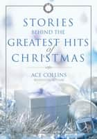 Stories Behind the Greatest Hits of Christmas ebook by Ace Collins