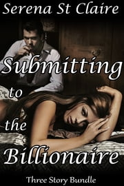Submitting to the Billionaire - The Complete Series ebook by Serena St Claire