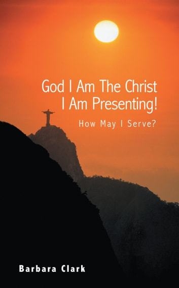 God I Am The Christ I Am Presenting! - How May I Serve? ebook by Barbara Clark