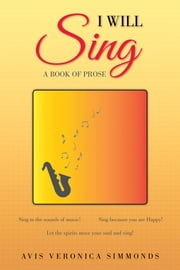 I Will Sing - A Book of Prose ebook by Avis Veronica Simmonds
