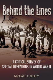Behind the Lines - A Critical Survey of Special Operations in World War II ebook by Michael Dilley