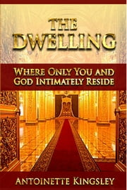 The Dwelling - Where Only You and God Intimately Reside ebook by Antoinette Kingsley
