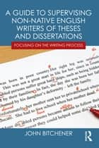 A Guide to Supervising Non-native English Writers of Theses and Dissertations - Focusing on the Writing Process ebook by John Bitchener