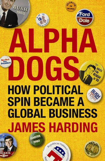 Alpha Dogs - How Political Spin Became a Global Business ebook by James Harding