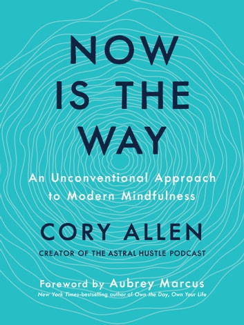 Now Is the Way - An Unconventional Approach to Modern Mindfulness ebook by Cory Allen