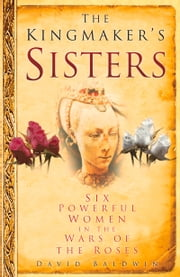 Kingmaker's Sisters - Six Powerful Women in the Wars of the Roses ebook by David Baldwin