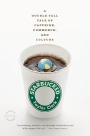 Starbucked - A Double Tall Tale of Caffeine, Commerce, and Culture ebook by Taylor Clark