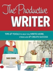 The Productive Writer: Strategies and Systems for Greater Productivity, Profit and Pleasure ebook by Cohen, Sage