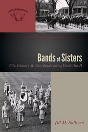 Bands of Sisters - U.S. Women's Military Bands during World War II ebook by Jill M. Sullivan