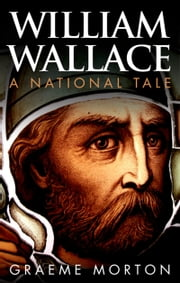 William Wallace: A National Tale ebook by Graeme Morton