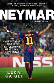 Neymar – 2016 Updated Edition: The Unstoppable Rise of Barcelona's Brazilian Superstar ebook by Luca Caioli