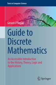 Guide to Discrete Mathematics - An Accessible Introduction to the History, Theory, Logic and Applications ebook by Gerard O'Regan
