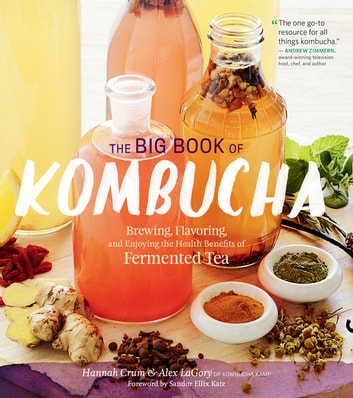 The Big Book of Kombucha - Brewing, Flavoring, and Enjoying the Health Benefits of Fermented Tea ebook by Hannah Crum,Alex LaGory