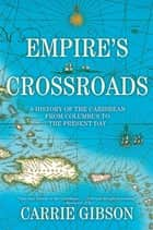 Empire's Crossroads - A History of the Caribbean from Columbus to the Present Day ebook by Carrie Gibson
