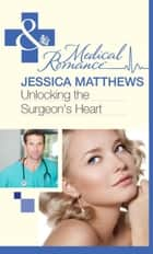 Unlocking the Surgeon's Heart (Mills & Boon Medical) ebook by Jessica Matthews
