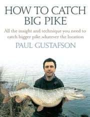 How To Catch Big Pike - All the insight and technique you need to catch bigger pike, whatever the location ebook by Paul Gustafson