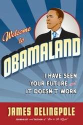 Welcome to Obamaland - I Have Seen Your Future and It Doesn't Work ebook by James Delingpole