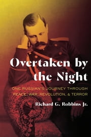 Overtaken by the Night - One Russian's Journey through Peace, War, Revolution, and Terror ebook by Richard G. Robbins