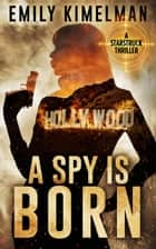 A Spy Is Born - A Starstruck Thriller ebook by Emily Kimelman