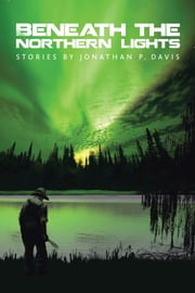Beneath the Northern Lights - Stories by Jonathan P. Davis ebook by Jonathan P. Davis