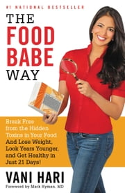 The Food Babe Way - Break Free from the Hidden Toxins in Your Food and Lose Weight, Look Years Younger, and Get Healthy in Just 21 Days! ebook by Vani Hari,Mark Hyman