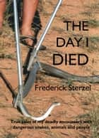 The Day I Died. True Tales of my Deadly Encounters with Dangerous Snakes, Animals and People ebook by