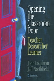 Opening The Classroom Door - Teacher, Researcher, Learner ebook by John Loughran,Jeffrey Northfield
