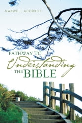 PATHWAY TO UNDERSTANDING THE BIBLE ebook by MAXWELL ADORKOR