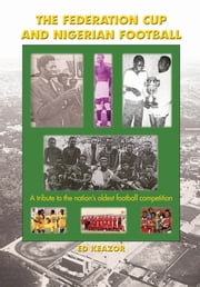 The Federation Cup and Nigerian Football:A tribute to the nation's oldest football competition ebook by Ed Emeka  Keazor