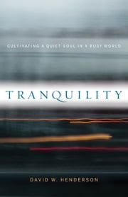 Tranquility - Cultivating a Quiet Soul in a Busy World ebook by David W. Henderson