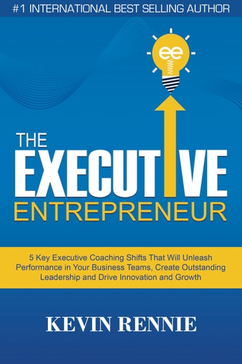 The Executive Entrepreneur:5 Key Executive Coaching Shifts That Will Unleash Performance in Your Business Teams, Create Outstanding Leadership and Drive Innovation and Growth ebook by Kevin Rennie