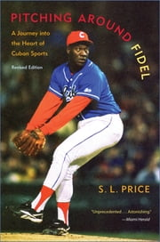 Pitching Around Fidel - A Journey into the Heart of Cuban Sports ebook by S. L. Price