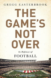 The Game's Not Over - In Defense of Football ebook by Gregg Easterbrook