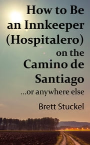 How to Be an Innkeeper (Hospitalero) on the Camino de Santiago - ...or Anywhere Else ebook by Brett Stuckel